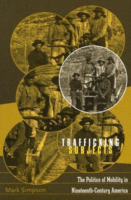 Trafficking Subjects: The Politics Of Mobility In Nineteenth-Century America Mark Simpson