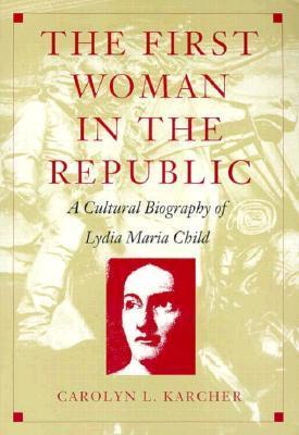 The First Woman in the Republic: A Cultural Biography of Lydia Maria Child Carolyn L. Karcher