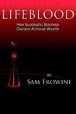 Lifeblood: How Successful Business Owners Achieve Wealth Sam Frowine