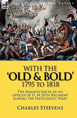 With the Old & Bold 1795 to 1818: The Reminiscences of an Officer of H. M 20th Regiment During the Napoleonic Wars  by  Charles Steevens