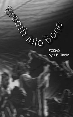 Breath Into Bone: Poems J. R. Thelin