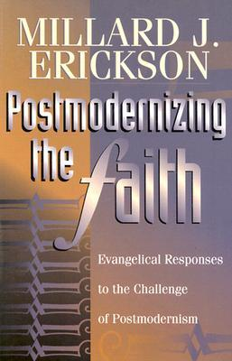 Postmodernizing the Faith: Evangelical Responses to the Challenge of Postmodernism Millard J. Erickson