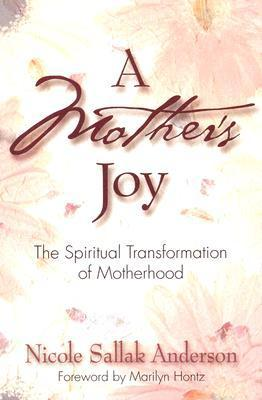 A Mothers Joy: The Spiritual Transformation of Motherhood  by  Nicole Sallak Anderson
