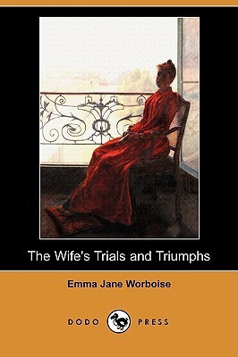 The Wifes Trials and Triumphs Emma Jane Worboise