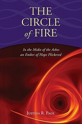 The Circle of Fire: In the Midst of the Ashes an Ember of Hope Flickered  by  Justina R. Page
