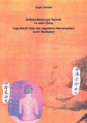 Selbstvollendungs-Technik im alten China: Yoga-Macht über das vegetative Nervensystem durch Meditation  by  Jürgen Scheibe