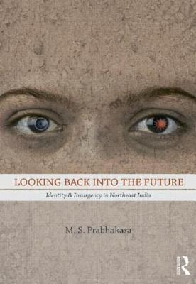 Looking Back Into the Future: Identity and Insurgency in Northeast India M.S. Prabhakara