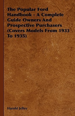 The Popular Ford Handbook - A Complete Guide Owners and Prospective Purchasers (Covers Models from 1933 to 1935)  by  Harold Jelley