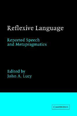 Reflexive Language: Reported Speech and Metapragmatics  by  John A. Lucy