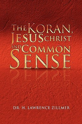 The Koran, Jesus Christ and Common Sense  by  H. Lawrence Zillmer