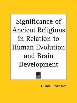 Significance of Ancient Religions in Relation to Human Evolution and Brain Development  by  E. Noel Reichardt
