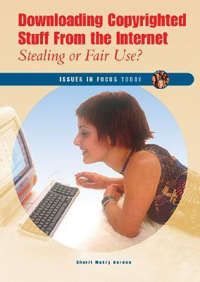 Downloading Copyrighted Stuff from the Internet: Stealing or Fair Use?  by  Sherri Mabry Gordon