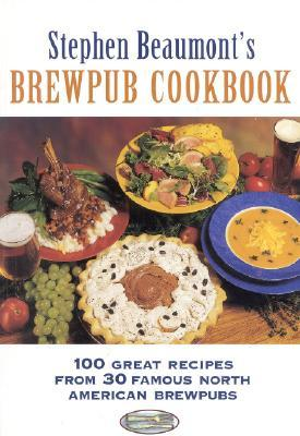 Stephen Beaumonts Brewpub Cookbook: 100 Great Recipes from 30 Great North American Brewpubs Stephen Beaumont