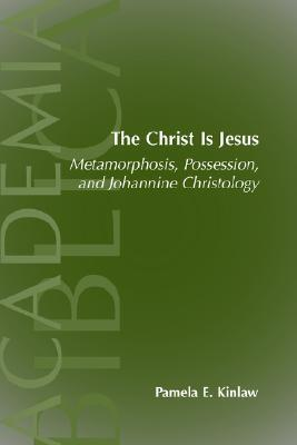 The Christ Is Jesus: Metamorphosis, Possessions, And Johannnine Christology (Academia Biblica (Series) (Society Of Biblical Literature)) (Academia Biblica (Series) (Society Of Biblical Literature)) Pamela E. Kinlaw