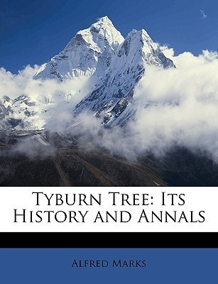 Tyburn Tree: Its History and Annals Alfred Marks