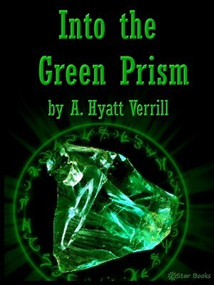 Into the Green Prism  by  A. Hyatt Verrill