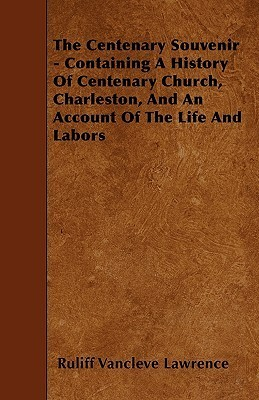 The Centenary Souvenir - Containing a History of Centenary Church, Charleston, and an Account of the Life and Labors Ruliff Vancleve Lawrence