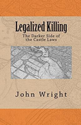 Legalized Killing: The Darker Side of the Castle Laws  by  John R. Wright