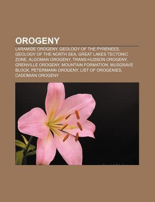 Orogeny: Orogeny, Laramide Orogeny, Geology of the North Sea, Trans-Hudson Orogeny, Mountain Formation, Grenville Orogeny, Cale Books LLC