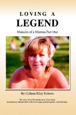 Loving a Legend: Memoirs of a Mistress Colleen Riley Roberts