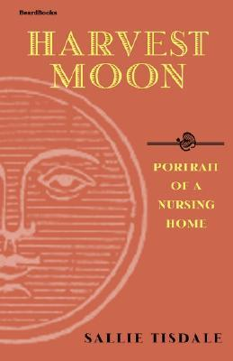 Harvest Moon: Portrait of a Nursing Home  by  Sallie Tisdale