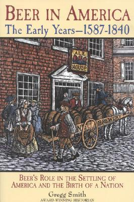 Beer in America: The Early Years--1587-1840: Beers Role in the Settling of America and the Birth of a Nation Gregg Smith