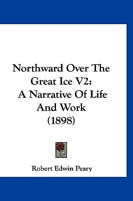 Northward Over the Great Ice V2: A Narrative of Life and Work (1898) Robert Peary