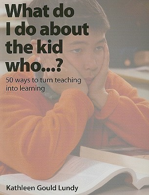 What Do I Do About the Kid Who...?: 50 Ways to Turn Teaching Into Learning  by  Kathleen Gould Lundy