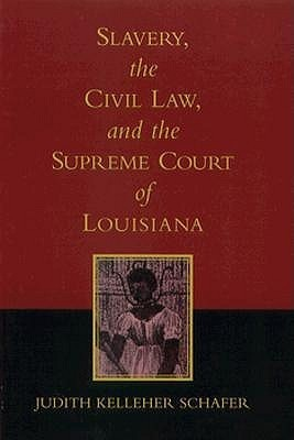 Slavery, the Civil Law, and the Supreme Court of Louisiana  by  Judith Kelleher Schafer