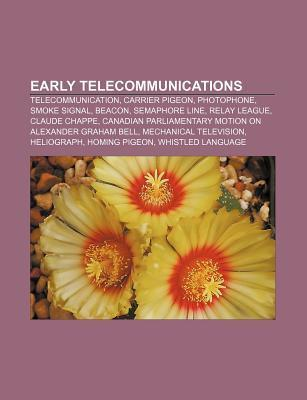 Early Telecommunications: Telecommunication, Carrier Pigeon, Photophone, Smoke Signal, Beacon, Semaphore Line, Relay League, Claude Chappe Books LLC