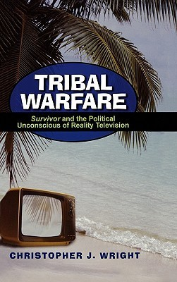 Tribal Warfare: Survivor and the Political Unconscious of Reality Television  by  Christopher J. Wright