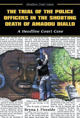 The Trial of the Police Officers in the Shooting Death of Amadou Diallo  by  Bryna J. Fireside
