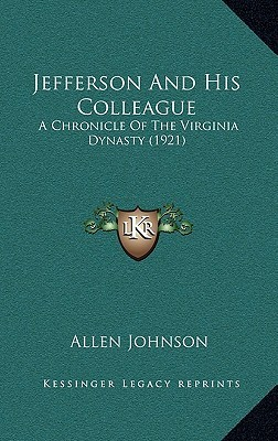 Jefferson and His Colleague: A Chronicle of the Virginia Dynasty (1921)  by  Allen Johnson