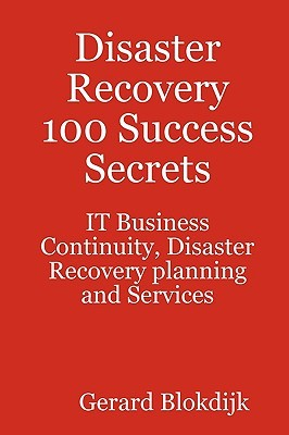Disaster Recovery 100 Success Secrets - It Business Continuity, Disaster Recovery Planning and Services Gerard Blokdijk