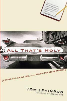All Thats Holy: A Young Guy, an Old Car, and the Search for God in America Tom Levinson