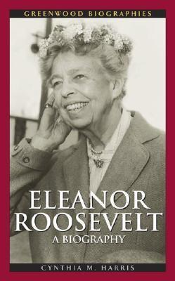 Eleanor Roosevelt: A Biography Cynthia M. Harris
