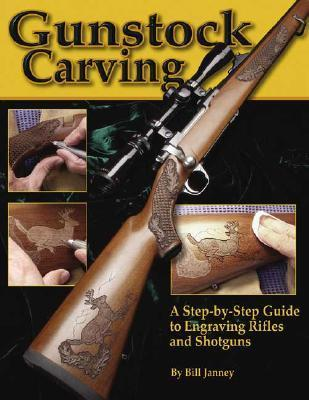 Gunstock Carving: A Step-By-Step Guide to Engraving Rifles and Shotguns Bill Janney