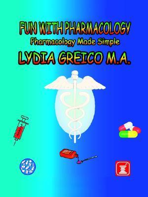 Fun with Pharmacology: Pharmacology Made Simple Lydia Greico