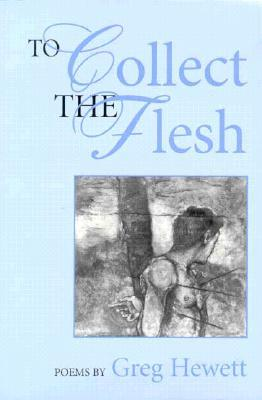 To Collect the Flesh: Poems Greg Hewett by Greg Hewett