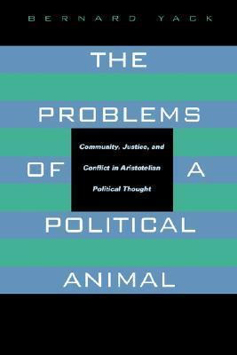 The Problems of a Political Animal: Community, Justice, and Conflict in Aristotelian Political Thought  by  Bernard Yack
