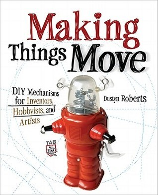 Making Things Move: DIY Mechanisms for Inventors, Hobbyists, and Artists Dustyn Roberts