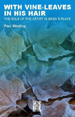 With Vine-Leaves in His Hair: The Role of the Artist in Ibsens Plays Paul Binding