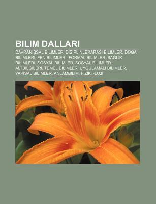 Bilim Dallar: Davran Sal Bilimler, Disiplinleraras Bilimler, Do a Bilimleri, Fen Bilimleri, Formal Bilimler, Sa L K Bilimleri  by  Books LLC