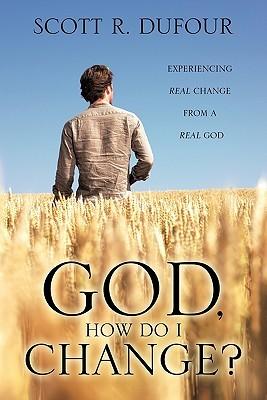 God, How Do I Change? Scott R. Dufour