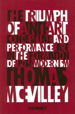The Triumph of Anti-Art: Conceptual and Performance Art in the Formation of Post-Modernism Thomas McEvilley