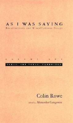 As I Was Saying: Texas, Pre-Texas, Cambridge  by  Colin Rowe