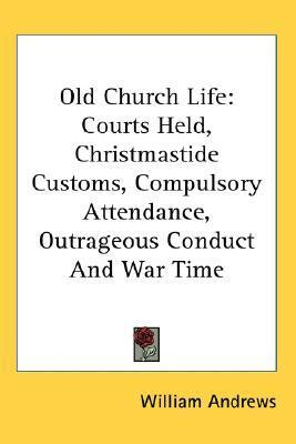 Old Church Life: Courts Held, Christmastide Customs, Compulsory Attendance, Outrageous Conduct and War Time William Andrews
