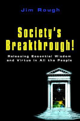 Societys Breakthrough!: Releasing Essential Wisdom and Virtue in All the People  by  Jim Rough