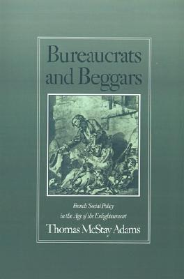 Bureaucrats and Beggars: French Social Policy in the Age of the Enlightenment  by  Thomas McStay Adams