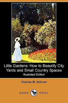 Little Gardens: How to Beautify City Yards and Small Country Spaces Charles M. Skinner